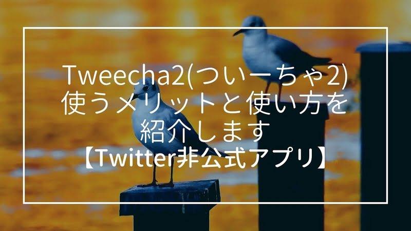 Tweecha2(ついーちゃ2)を使うメリットと使い方を紹介します【Twitter非公式アプリ】