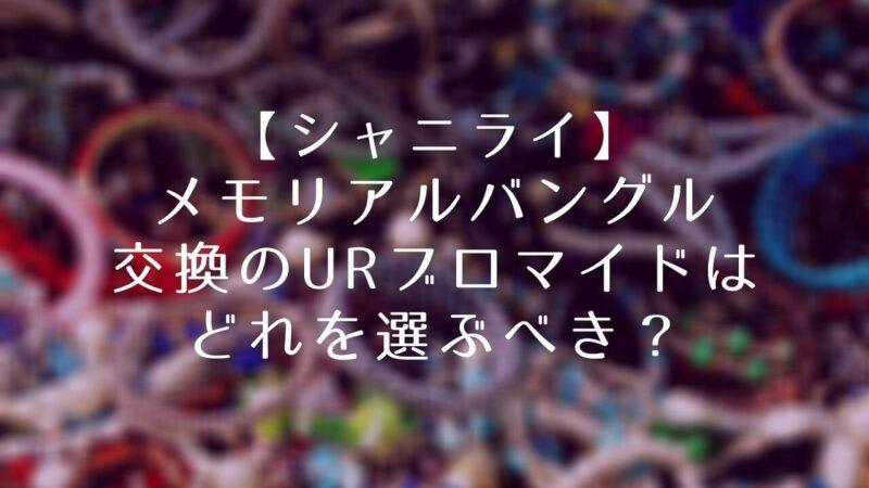 【シャニライ】メモリアルバングル交換のURブロマイドはどれを選ぶべきか