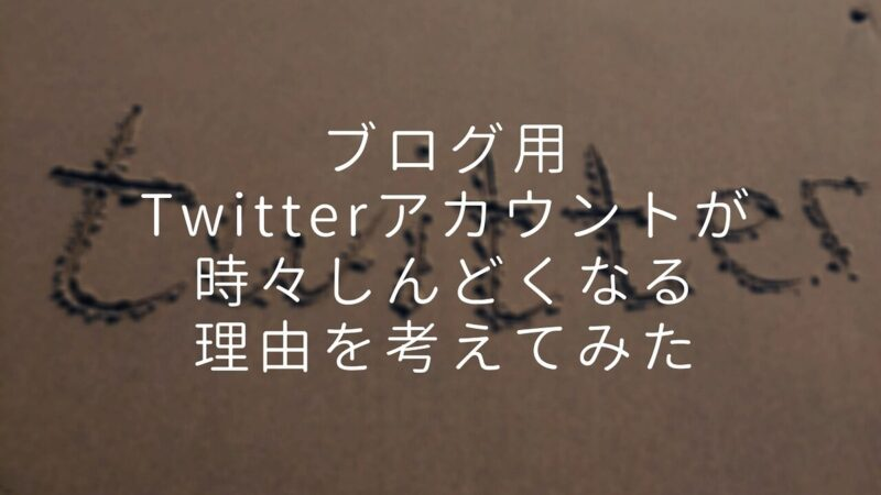 ブログ用のTwitterアカウントが時々しんどくなる理由を考えてみた件