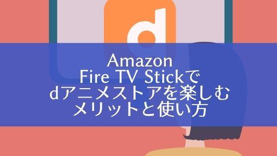 【Amazon】Fire TV Stickでdアニメストアを楽しむメリットと使い方