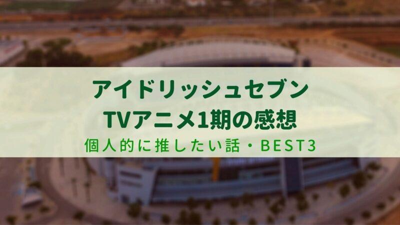 アイドリッシュセブンTVアニメ1期の感想・個人的に推したい話TOP3【アニナナ】